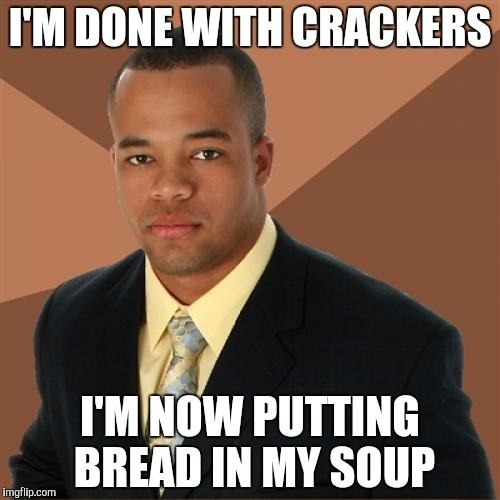 Successful Black Man | I'M DONE WITH CRACKERS I'M NOW PUTTING BREAD IN MY SOUP | image tagged in memes,successful black man | made w/ Imgflip meme maker