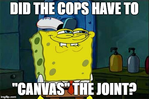 "Dont You Squidward Meme | DID THE COPS HAVE TO ""CANVAS"" THE JOINT? 