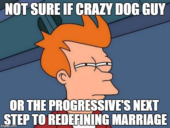 Futurama Fry Meme | NOT SURE IF CRAZY DOG GUY OR THE PROGRESSIVE'S NEXT STEP TO REDEFINING MARRIAGE | image tagged in memes,futurama fry | made w/ Imgflip meme maker