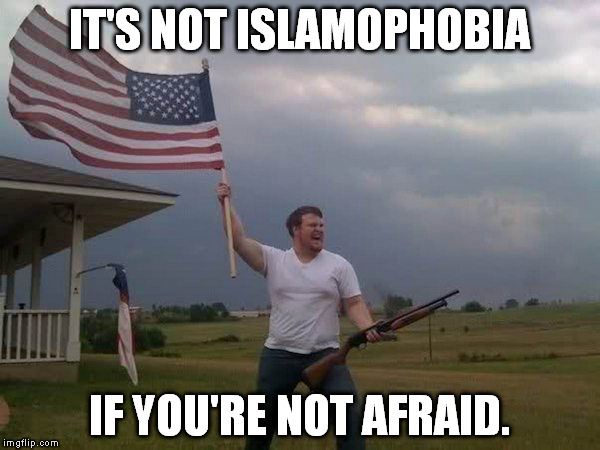 Islamophobia = irrational fear of Islam/Muslims | IT'S NOT ISLAMOPHOBIA IF YOU'RE NOT AFRAID. | image tagged in memes,american flag shotgun guy,murica,muslims,funny | made w/ Imgflip meme maker
