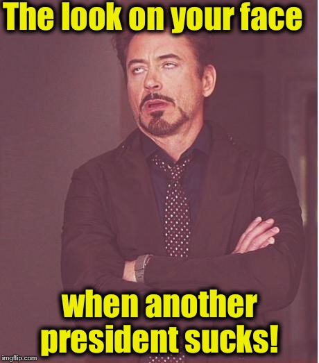 Face You Make Robert Downey Jr Meme | The look on your face when another president sucks! | image tagged in memes,face you make robert downey jr | made w/ Imgflip meme maker