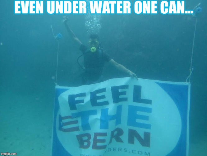 Even Under Water | EVEN UNDER WATER ONE CAN... | image tagged in underwater,bernie sanders,feel the bern,scuba,sign | made w/ Imgflip meme maker