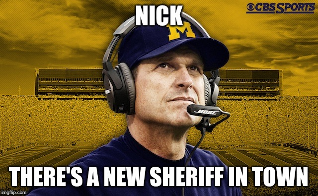 NICK THERE'S A NEW SHERIFF IN TOWN | image tagged in harbaugh | made w/ Imgflip meme maker