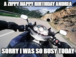 Motorcycle |  A ZIPPY HAPPY BIRTHDAY ANDREA; SORRY I WAS SO BUSY TODAY | image tagged in motorcycle | made w/ Imgflip meme maker