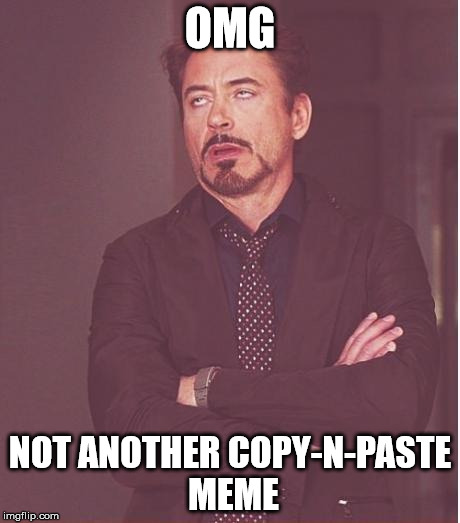 Face You Make Robert Downey Jr | OMG NOT ANOTHER COPY-N-PASTE MEME | image tagged in memes,face you make robert downey jr | made w/ Imgflip meme maker