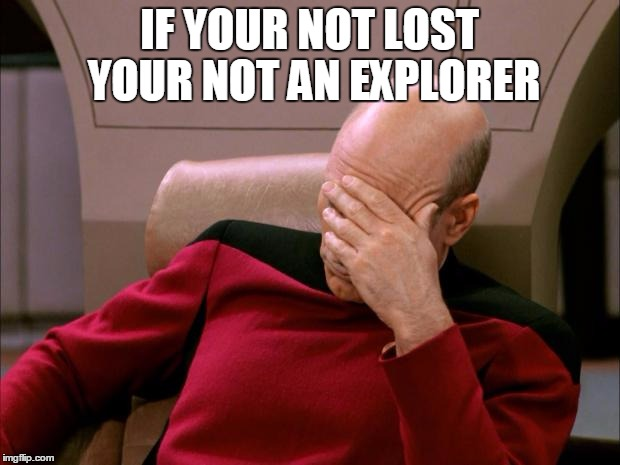 facepalm_pickard | IF YOUR NOT LOST YOUR NOT AN EXPLORER | image tagged in facepalm_pickard | made w/ Imgflip meme maker