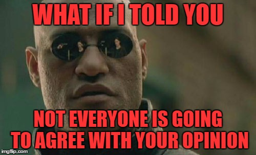 Matrix Morpheus | WHAT IF I TOLD YOU NOT EVERYONE IS GOING TO AGREE WITH YOUR OPINION | image tagged in memes,matrix morpheus | made w/ Imgflip meme maker