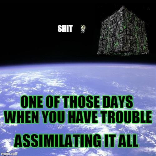 One of those Spacey Days | ONE OF THOSE DAYS WHEN YOU HAVE TROUBLE ASSIMILATING IT ALL | image tagged in 2001 a space odyssey,the borg,star trek,bad luck brian | made w/ Imgflip meme maker