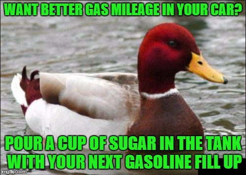 Malicious Advice Mallard Meme | WANT BETTER GAS MILEAGE IN YOUR CAR? POUR A CUP OF SUGAR IN THE TANK WITH YOUR NEXT GASOLINE FILL UP | image tagged in memes,malicious advice mallard | made w/ Imgflip meme maker