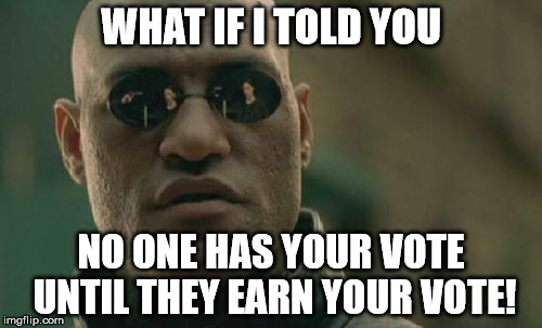 Morpheus The Rational Voter | WHAT IF I TOLD YOU NO ONE HAS YOUR VOTE UNTIL THEY EARN YOUR VOTE! | image tagged in memes,matrix morpheus,election 2016 | made w/ Imgflip meme maker