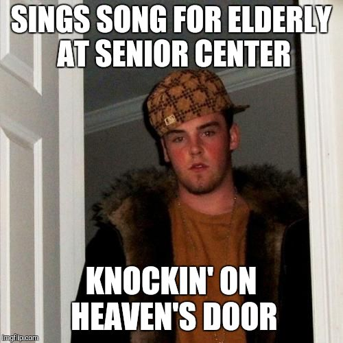 Knock Knock Knockin' On Heaven's Door | SINGS SONG FOR ELDERLY AT SENIOR CENTER KNOCKIN' ON HEAVEN'S DOOR | image tagged in memes,scumbag steve,knockin on heaven's door,sing,song,senior center | made w/ Imgflip meme maker
