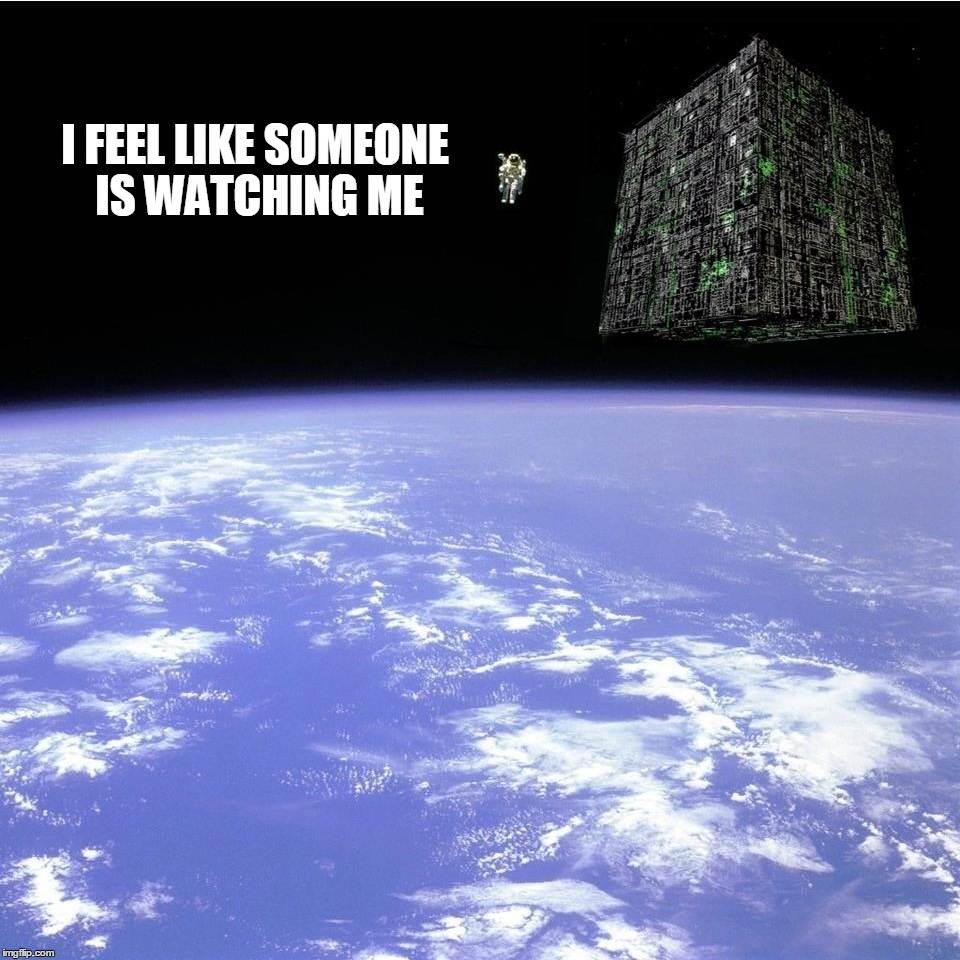 There's a hive inside it. | I FEEL LIKE SOMEONE IS WATCHING ME | image tagged in the borg,star trek,paranoid,what if i told you | made w/ Imgflip meme maker