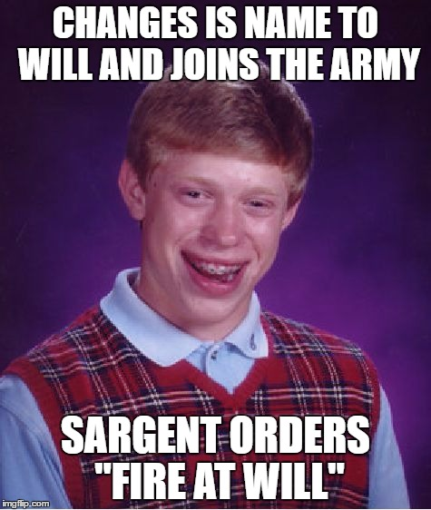 "Bad Luck Brian Meme | CHANGES IS NAME TO WILL AND JOINS THE ARMY SARGENT ORDERS ""FIRE AT WILL"" 