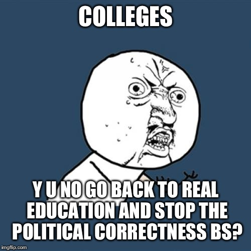 Y U No Meme | COLLEGES Y U NO GO BACK TO REAL EDUCATION AND STOP THE POLITICAL CORRECTNESS BS? | image tagged in memes,y u no | made w/ Imgflip meme maker