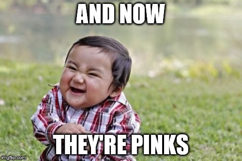 Evil Toddler Meme | AND NOW THEY'RE PINKS | image tagged in memes,evil toddler | made w/ Imgflip meme maker