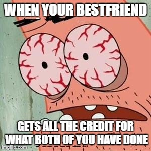 Patrick Star Withdrawals | WHEN YOUR BESTFRIEND GETS ALL THE CREDIT FOR WHAT BOTH OF YOU HAVE DONE | image tagged in patrick star withdrawals | made w/ Imgflip meme maker