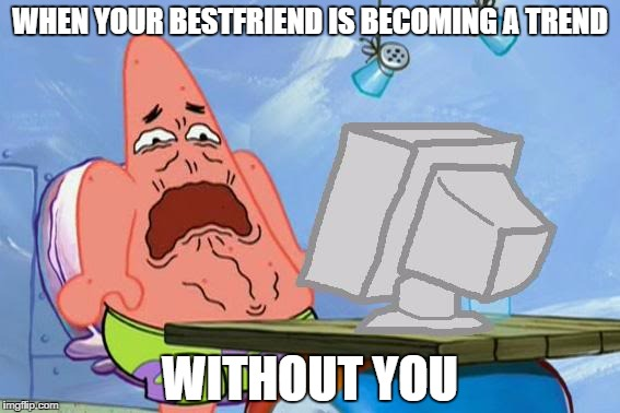Patrick Star Internet Disgust |  WHEN YOUR BESTFRIEND IS BECOMING A TREND; WITHOUT YOU | image tagged in patrick star internet disgust | made w/ Imgflip meme maker