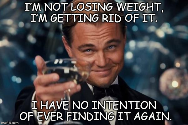Leonardo Dicaprio Cheers Meme | I'M NOT LOSING WEIGHT, I'M GETTING RID OF IT. I HAVE NO INTENTION OF EVER FINDING IT AGAIN. | image tagged in memes,leonardo dicaprio cheers | made w/ Imgflip meme maker