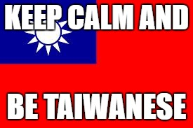 Taiwan | KEEP CALM AND BE TAIWANESE | image tagged in taiwan | made w/ Imgflip meme maker
