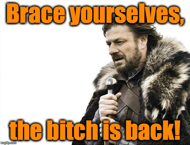 Brace Yourselves X is Coming Meme | Brace yourselves, the b**ch is back! | image tagged in memes,brace yourselves x is coming | made w/ Imgflip meme maker