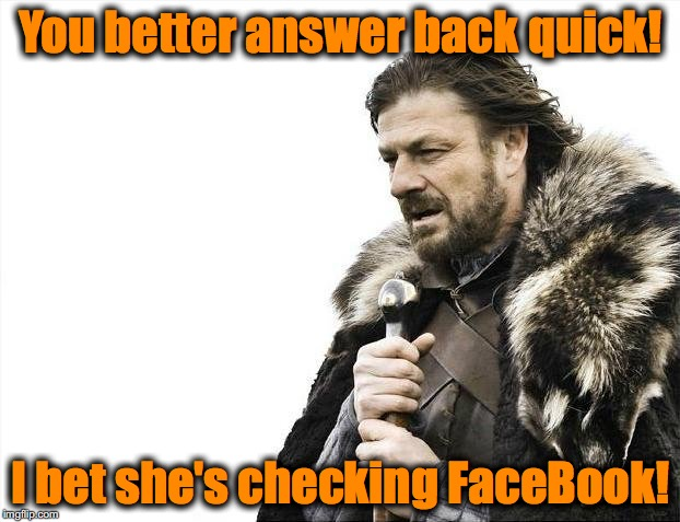 Brace Yourselves X is Coming Meme | You better answer back quick! I bet she's checking FaceBook! | image tagged in memes,brace yourselves x is coming | made w/ Imgflip meme maker