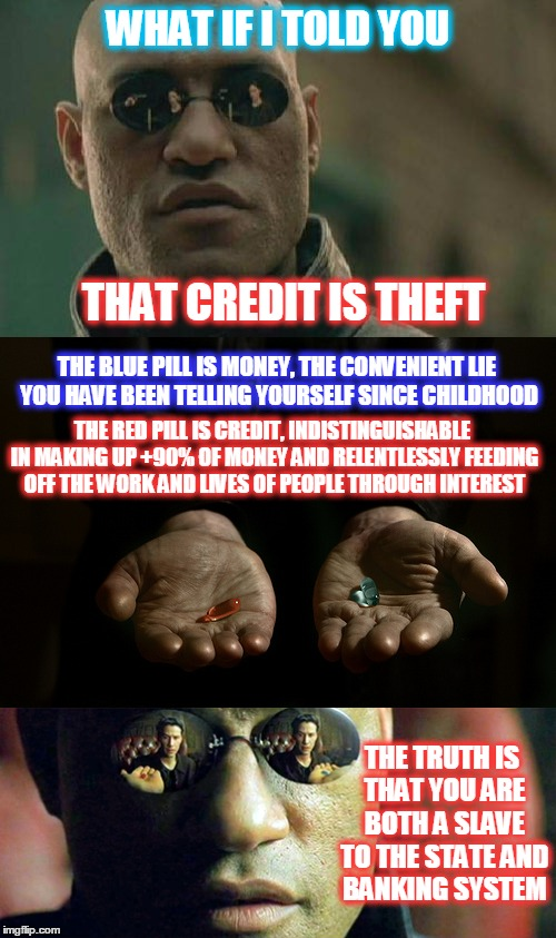 What if I told you | WHAT IF I TOLD YOU THAT CREDIT IS THEFT THE BLUE PILL IS MONEY, THE CONVENIENT LIE YOU HAVE BEEN TELLING YOURSELF SINCE CHILDHOOD THE RED PI | image tagged in memes,matrix morpheus,red pill,blue pill,money,credit | made w/ Imgflip meme maker