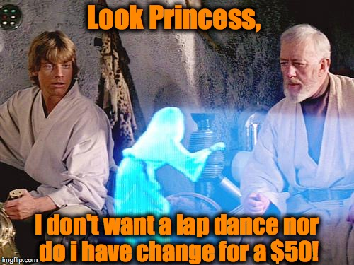Help Me Obi Wan Kenobi | Look Princess, I don't want a lap dance nor do i have change for a $50! | image tagged in help me obi wan kenobi,memes,funny memes,funny,evilmandoevil | made w/ Imgflip meme maker