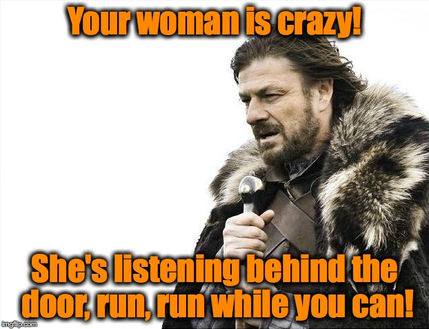 Brace Yourselves X is Coming Meme | Your woman is crazy! She's listening behind the door, run, run while you can! | image tagged in memes,brace yourselves x is coming | made w/ Imgflip meme maker