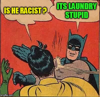 Batman Slapping Robin Meme | IS HE RACIST ? ITS LAUNDRY STUPID | image tagged in memes,batman slapping robin | made w/ Imgflip meme maker