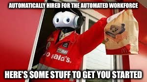 AUTOMATICALLY HIRED FOR THE AUTOMATED WORKFORCE HERE'S SOME STUFF TO GET YOU STARTED | made w/ Imgflip meme maker