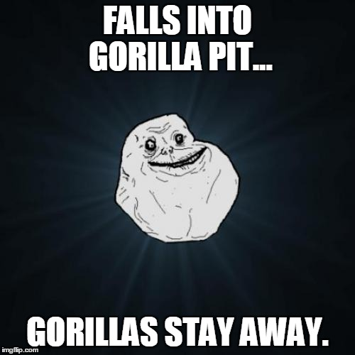 Forever Alone Meme |  FALLS INTO GORILLA PIT... GORILLAS STAY AWAY. | image tagged in memes,forever alone | made w/ Imgflip meme maker