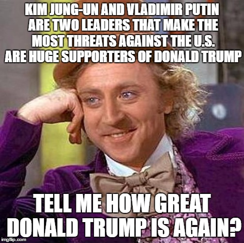 kim and putin are manipulators,liars and dangerous. So, What does that make Trump | KIM JUNG-UN AND VLADIMIR PUTIN ARE TWO LEADERS THAT MAKE THE MOST THREATS AGAINST THE U.S. ARE HUGE SUPPORTERS OF DONALD TRUMP TELL ME HOW G | image tagged in memes,creepy condescending wonka | made w/ Imgflip meme maker