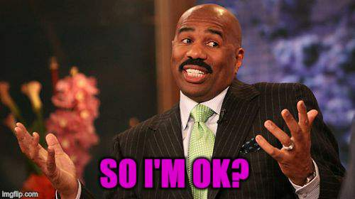Steve Harvey Meme | SO I'M OK? | image tagged in memes,steve harvey | made w/ Imgflip meme maker