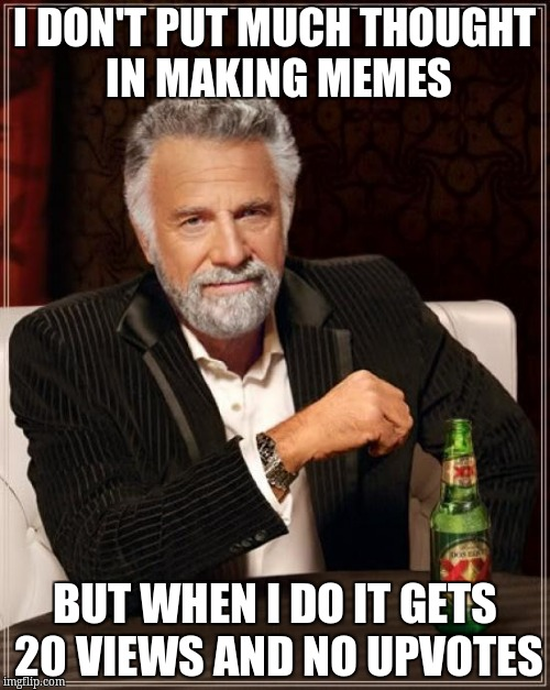 The Most Interesting Man In The World Meme | I DON'T PUT MUCH THOUGHT IN MAKING MEMES BUT WHEN I DO IT GETS 20 VIEWS AND NO UPVOTES | image tagged in memes,the most interesting man in the world | made w/ Imgflip meme maker