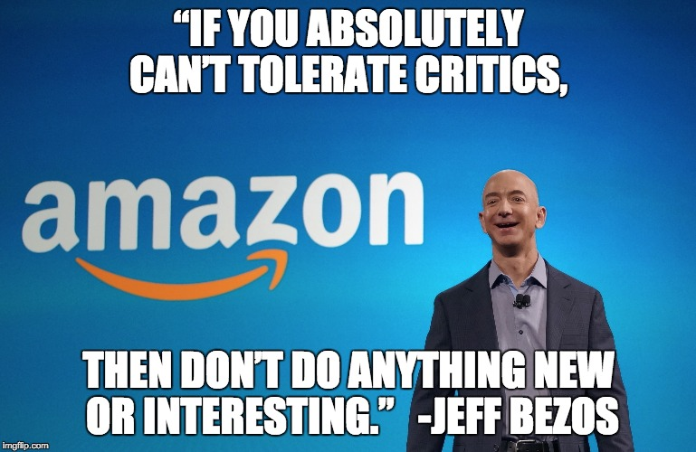 """IF YOU ABSOLUTELY CAN'T TOLERATE CRITICS, THEN DON'T DO ANYTHING NEW OR INTERESTING.""  -JEFF BEZOS 