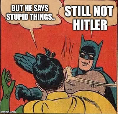 Batman Slapping Robin Meme | BUT HE SAYS STUPID THINGS.. STILL NOT HITLER | image tagged in memes,batman slapping robin | made w/ Imgflip meme maker