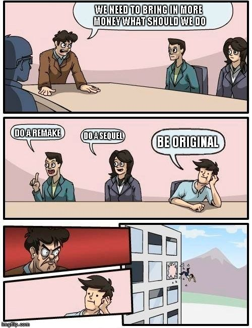 Boardroom Meeting Suggestion Meme | WE NEED TO BRING IN MORE MONEY WHAT SHOULD WE DO DO A REMAKE DO A SEQUEL BE ORIGINAL | image tagged in memes,boardroom meeting suggestion | made w/ Imgflip meme maker