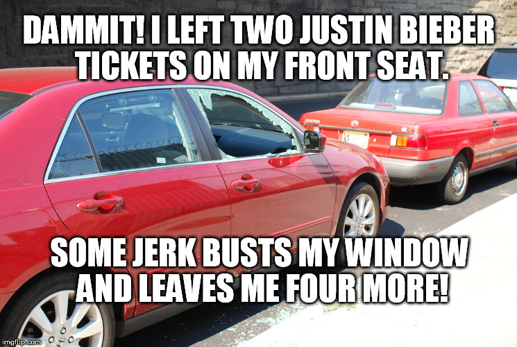 If I ever find him, I'll make him listen to Kanye! |  DAMMIT! I LEFT TWO JUSTIN BIEBER TICKETS ON MY FRONT SEAT. SOME JERK BUSTS MY WINDOW AND LEAVES ME FOUR MORE! | image tagged in justin bieber,car,crime | made w/ Imgflip meme maker