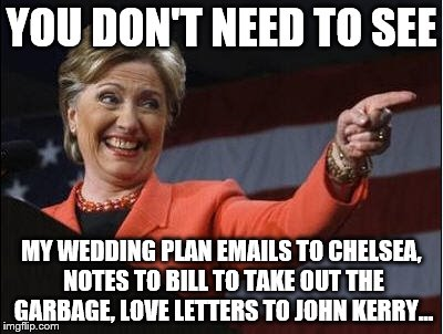 YOU DON'T NEED TO SEE MY WEDDING PLAN EMAILS TO CHELSEA, NOTES TO BILL TO TAKE OUT THE GARBAGE, LOVE LETTERS TO JOHN KERRY... | made w/ Imgflip meme maker