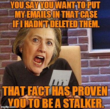 YOU SAY YOU WANT TO PUT MY EMAILS IN THAT CASE IF I HADN'T DELETED THEM. THAT FACT HAS PROVEN YOU TO BE A STALKER. | made w/ Imgflip meme maker
