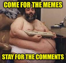 COME FOR THE MEMES STAY FOR THE COMMENTS | made w/ Imgflip meme maker