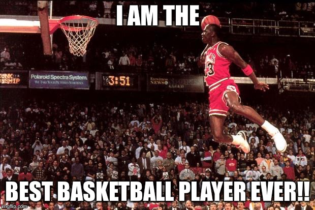 Michael Jordan | I AM THE BEST BASKETBALL PLAYER EVER!! | image tagged in michael jordan | made w/ Imgflip meme maker