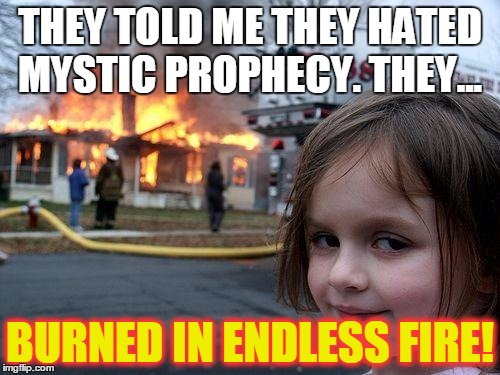 Welcome in the land of lies, Reign of fire and disguise, The dead is your desire, Burn in endless fire! | THEY TOLD ME THEY HATED MYSTIC PROPHECY. THEY... BURNED IN ENDLESS FIRE! | image tagged in memes,disaster girl,heavy metal,awesome,fire,arson | made w/ Imgflip meme maker