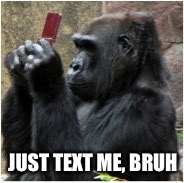 JUST TEXT ME, BRUH | made w/ Imgflip meme maker