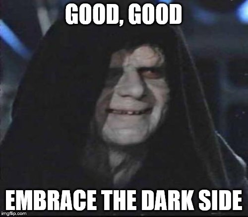 GOOD, GOOD EMBRACE THE DARK SIDE | made w/ Imgflip meme maker