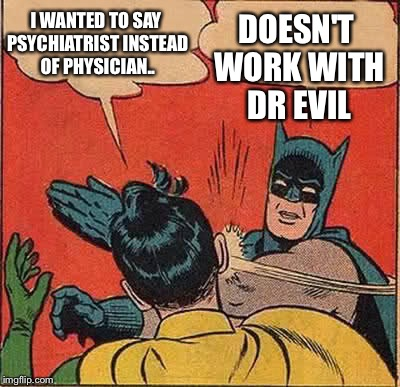 Batman Slapping Robin Meme | I WANTED TO SAY PSYCHIATRIST INSTEAD OF PHYSICIAN.. DOESN'T WORK WITH DR EVIL | image tagged in memes,batman slapping robin | made w/ Imgflip meme maker