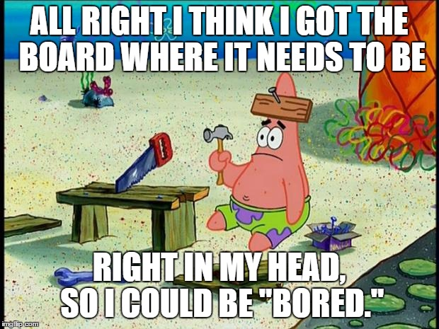 "Patrick  | ALL RIGHT I THINK I GOT THE BOARD WHERE IT NEEDS TO BE RIGHT IN MY HEAD, SO I COULD BE ""BORED."" 