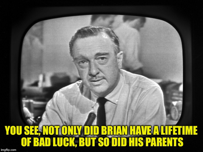 YOU SEE, NOT ONLY DID BRIAN HAVE A LIFETIME OF BAD LUCK, BUT SO DID HIS PARENTS | made w/ Imgflip meme maker