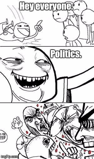 Trollbait | Hey everyone. Politics. | image tagged in trollbait | made w/ Imgflip meme maker