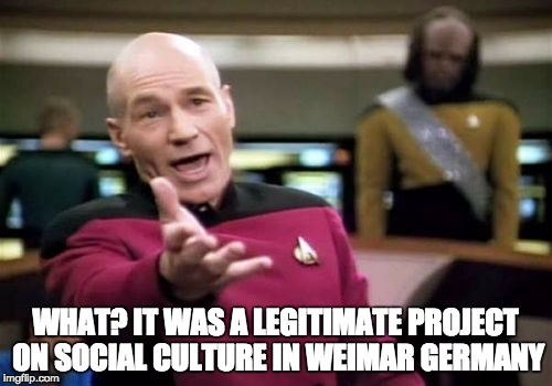 Picard Wtf Meme | WHAT? IT WAS A LEGITIMATE PROJECT ON SOCIAL CULTURE IN WEIMAR GERMANY | image tagged in memes,picard wtf | made w/ Imgflip meme maker